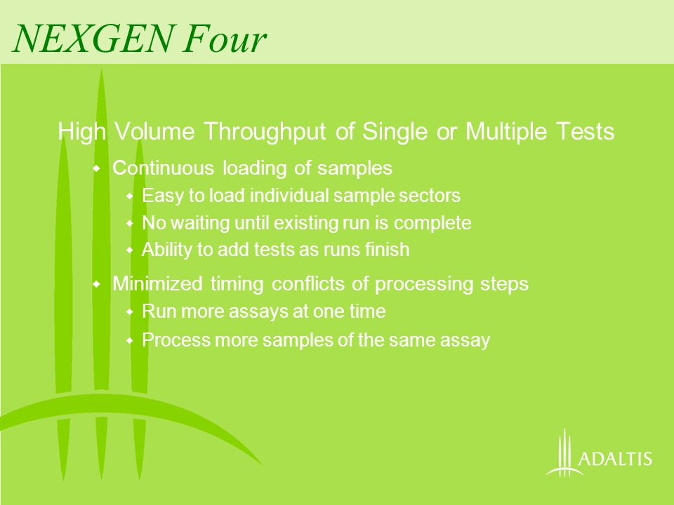 NEXGEN Four High Volume Throughput of Single or Multiple Tests Ability to run infectious and non-infectious tests simultaneously Ability to pipette both metal needle and plastic tips at the same time