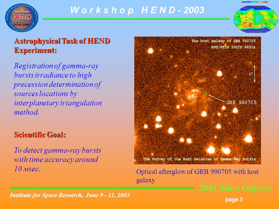 2001 Mars Odyssey page 3 W o r k s h o p H E N D Institute for Space Research, June , 2003 Astrophysical Task of HEND Experiment: Registration of gamma-ray bursts irradiance to high precession determination of sources locations by interplanetary triangulation method.