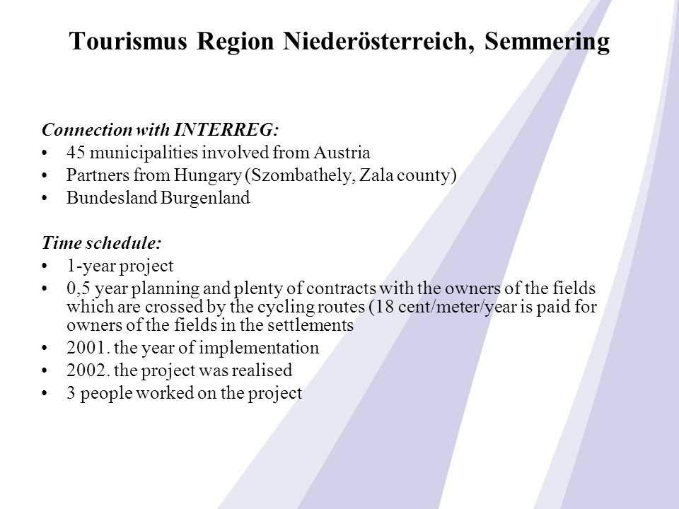 Tourismus Region Niederösterreich, Semmering Connection with INTERREG: 45 municipalities involved from Austria Partners from Hungary (Szombathely, Zala county) Bundesland Burgenland Time schedule: 1-year project 0,5 year planning and plenty of contracts with the owners of the fields which are crossed by the cycling routes (18 cent/meter/year is paid for owners of the fields in the settlements 2001.