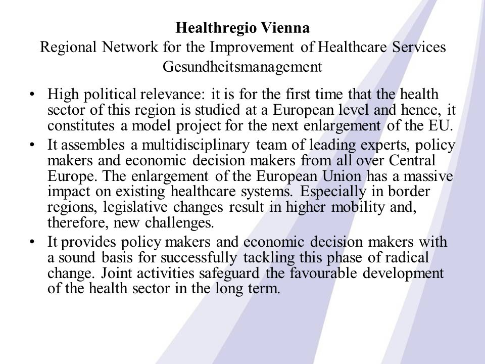 Healthregio Vienna Regional Network for the Improvement of Healthcare Services Gesundheitsmanagement High political relevance: it is for the first time that the health sector of this region is studied at a European level and hence, it constitutes a model project for the next enlargement of the EU.