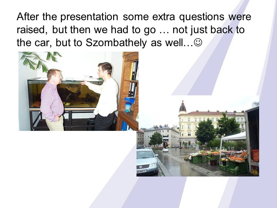 After the presentation some extra questions were raised, but then we had to go … not just back to the car, but to Szombathely as well…