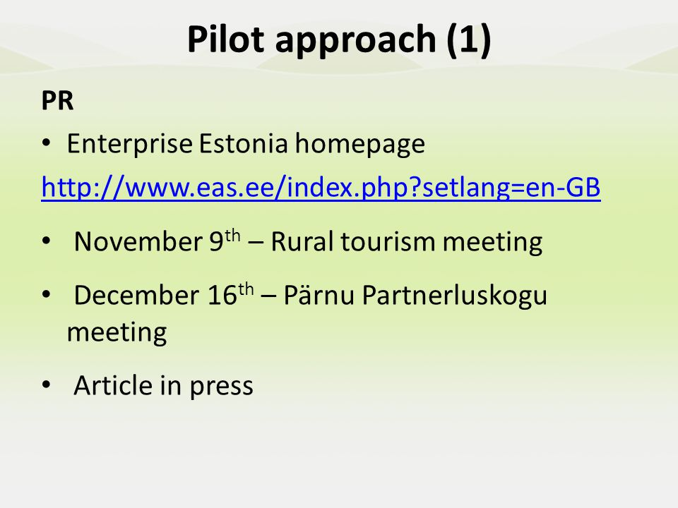 PR Enterprise Estonia homepage http://www.eas.ee/index.php setlang=en-GB November 9 th – Rural tourism meeting December 16 th – Pärnu Partnerluskogu meeting Article in press Pilot approach (1)