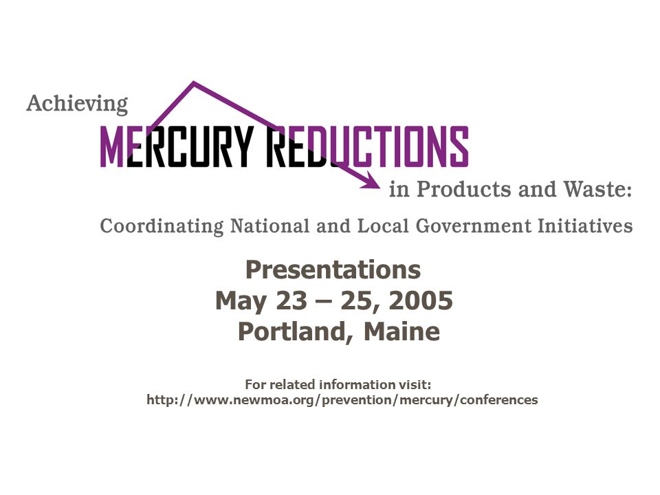 Presentations May 23 – 25, 2005 Portland, Maine For related information visit: http://www.newmoa.org/prevention/mercury/conferences