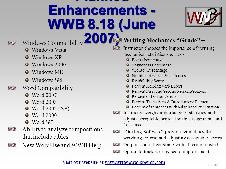 2/26/07 Windows Compatibility Windows Vista Windows XP Windows 2000 Windows ME Windows 98 Word Compatibility Word 2007 Word 2003 Word 2002 (XP) Word 2000 Word 97 Ability to analyze compositions that include tables New WordUse and WWB Help Planned Enhancements - WWB 8.18 (June 2007) Writing Mechanics Grade – Instructor chooses the importance of writing mechanics statistics such as - Focus Percentage Vagueness Percentage To Be Percentage Number of words & sentences Readability Score Percent Helping Verb Errors Percent First and Second Person Pronouns Percent of Diction Alerts Percent Transitions & Introductory Elements Percent of sentences with Misplaced Punctuation Instructor weighs importance of statistics and adjusts acceptable scores for this assignment and / or class Grading Software provides guidelines for weighing criteria and adjusting acceptable scores Output – one-sheet grade with all criteria listed Option to track writing score improvement Visit our website at www.writersworkbench.com