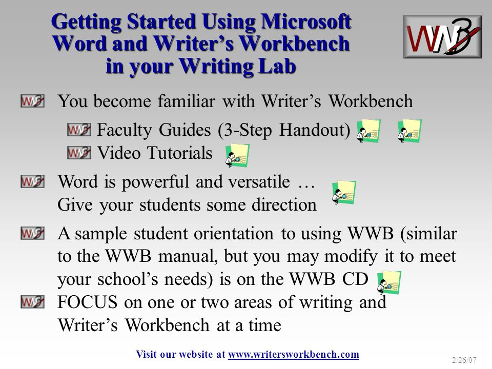2/26/07 Getting Started Using Microsoft Word and Writers Workbench in your Writing Lab You become familiar with Writers Workbench Faculty Guides (3-Step Handout) Video Tutorials Word is powerful and versatile … Give your students some direction A sample student orientation to using WWB (similar to the WWB manual, but you may modify it to meet your schools needs) is on the WWB CD FOCUS on one or two areas of writing and Writers Workbench at a time Visit our website at www.writersworkbench.com