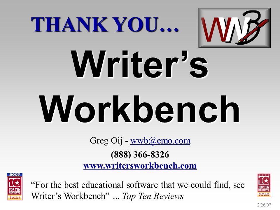 2/26/07 THANK YOU… Writers Workbench Greg Oij - wwb@emo.com (888) 366-8326 www.writersworkbench.com For the best educational software that we could find, see Writers Workbench...