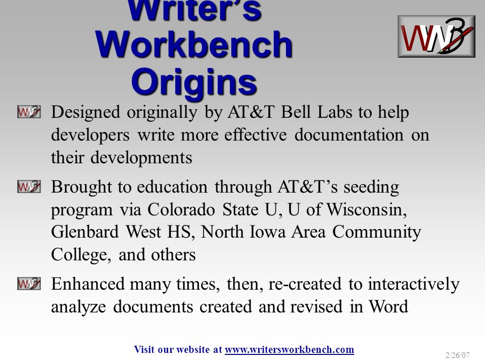 2/26/07 Designed originally by AT&T Bell Labs to help developers write more effective documentation on their developments Brought to education through AT&Ts seeding program via Colorado State U, U of Wisconsin, Glenbard West HS, North Iowa Area Community College, and others Enhanced many times, then, re-created to interactively analyze documents created and revised in Word Writers Workbench Origins Visit our website at www.writersworkbench.com