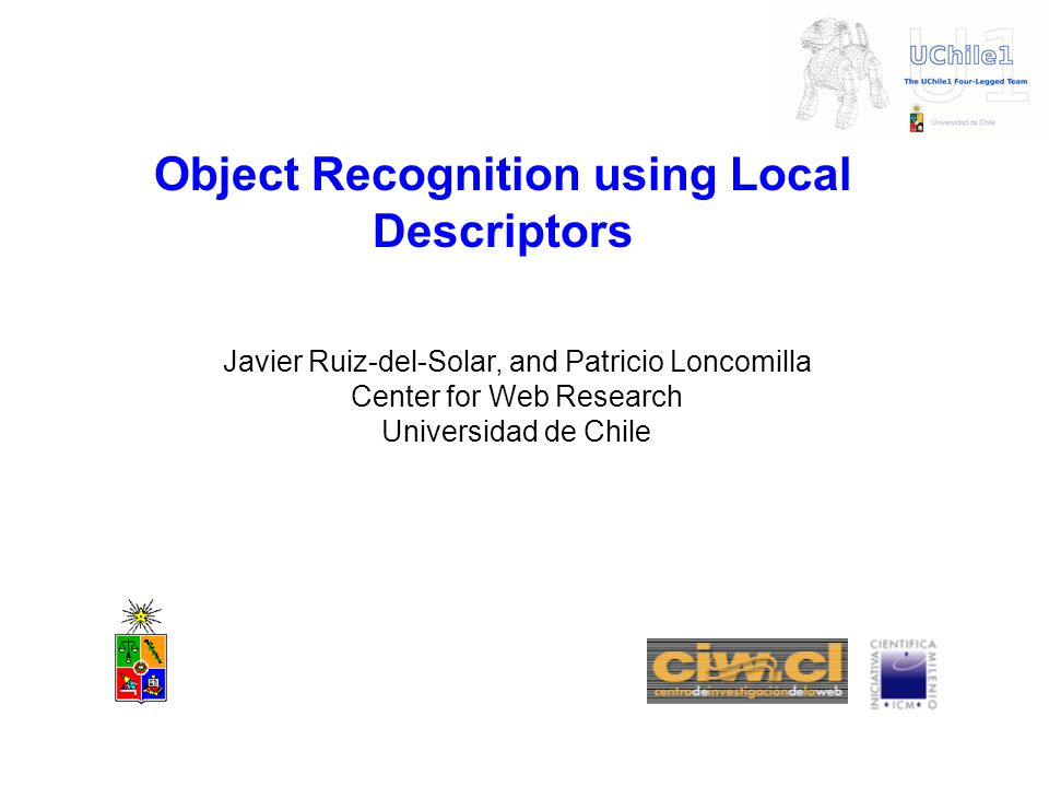 Object Recognition using Local Descriptors Javier Ruiz-del-Solar, and Patricio Loncomilla Center for Web Research Universidad de Chile