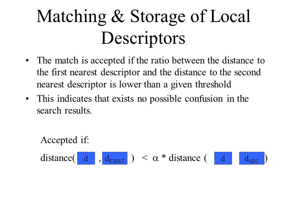 The match is accepted if the ratio between the distance to the first nearest descriptor and the distance to the second nearest descriptor is lower than a given threshold This indicates that exists no possible confusion in the search results.