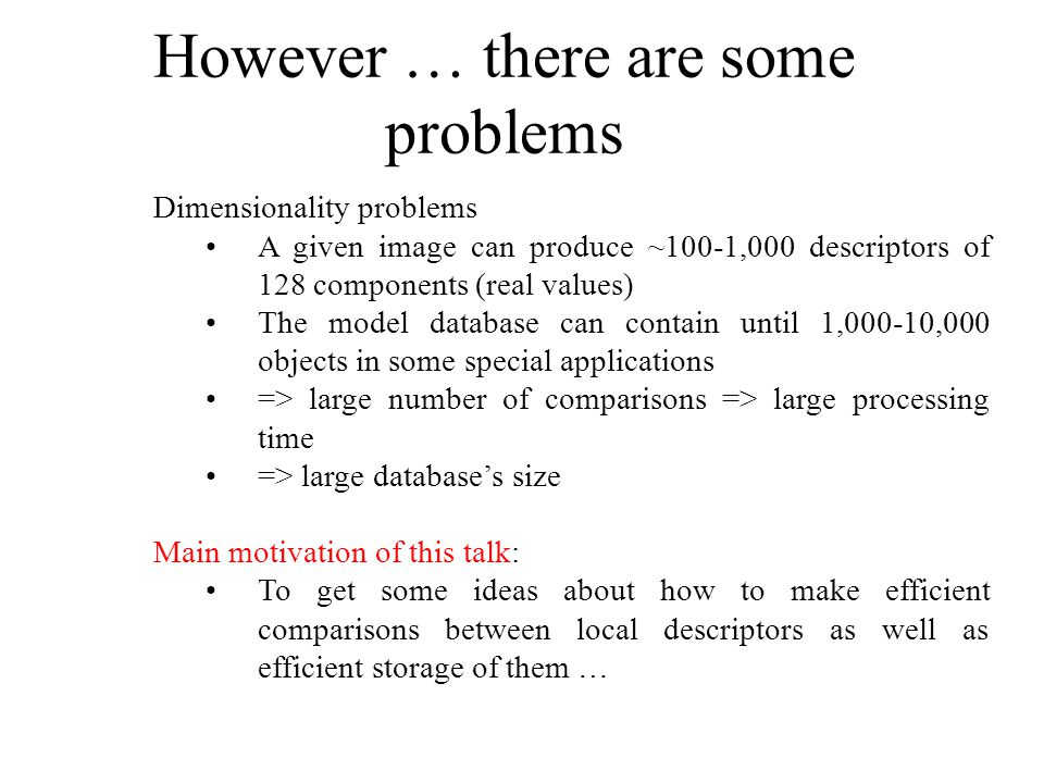 However … there are some problems Dimensionality problems A given image can produce ~100-1,000 descriptors of 128 components (real values) The model database can contain until 1,000-10,000 objects in some special applications => large number of comparisons => large processing time => large databases size Main motivation of this talk: To get some ideas about how to make efficient comparisons between local descriptors as well as efficient storage of them …