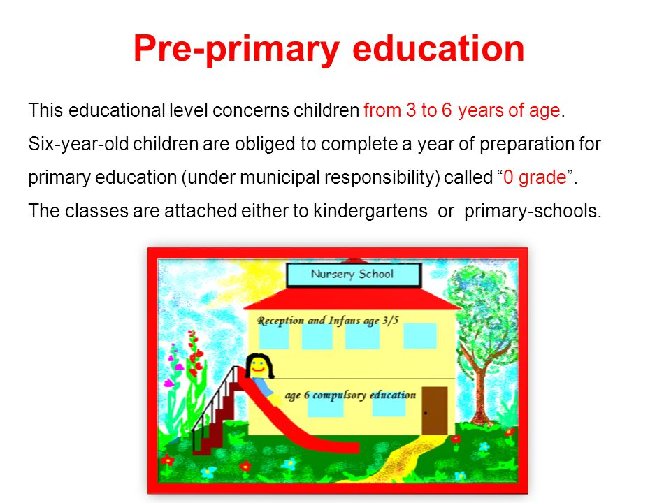 Pre-primary education This educational level concerns children from 3 to 6 years of age. Six-year-old children are obliged to complete a year of prepa