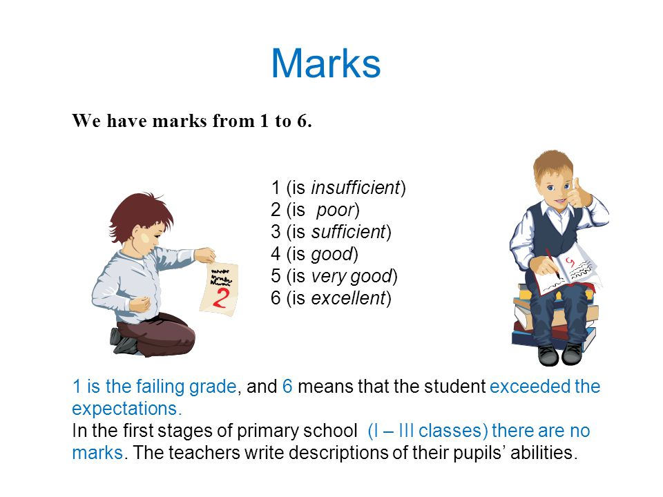 We have marks from 1 to 6. 1 (is insufficient) 2 (is poor) 3 (is sufficient) 4 (is good) 5 (is very good) 6 (is excellent) 1 is the failing grade, and