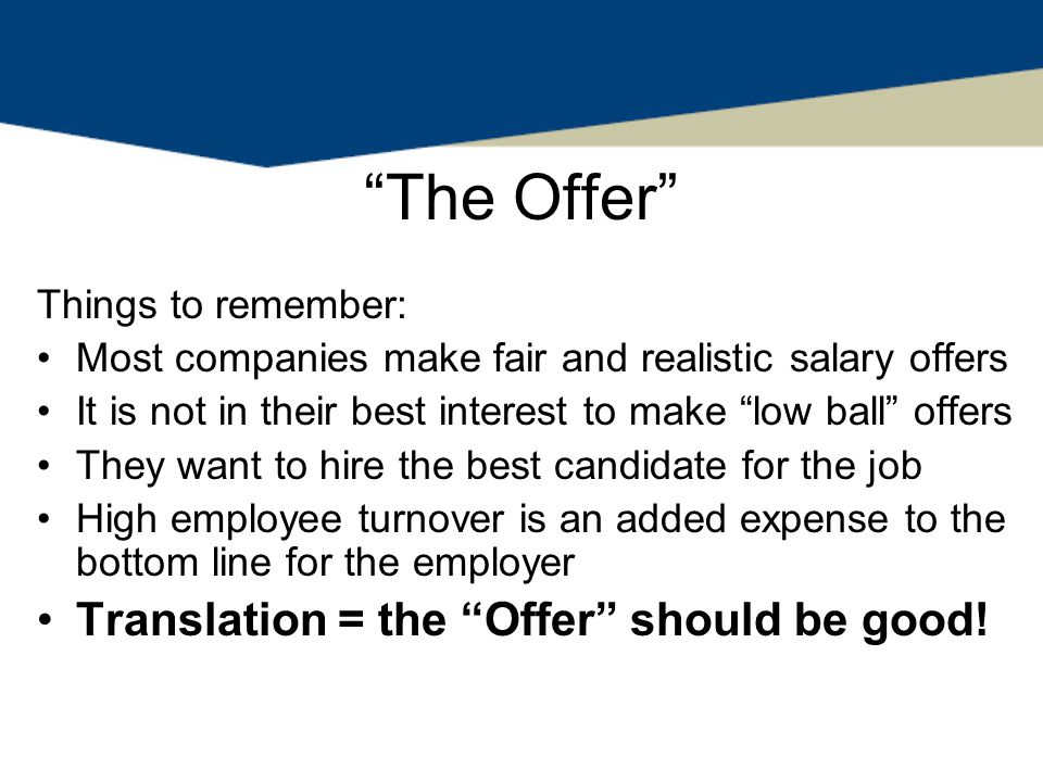 The Offer Things to remember: Most companies make fair and realistic salary offers It is not in their best interest to make low ball offers They want to hire the best candidate for the job High employee turnover is an added expense to the bottom line for the employer Translation = the Offer should be good!