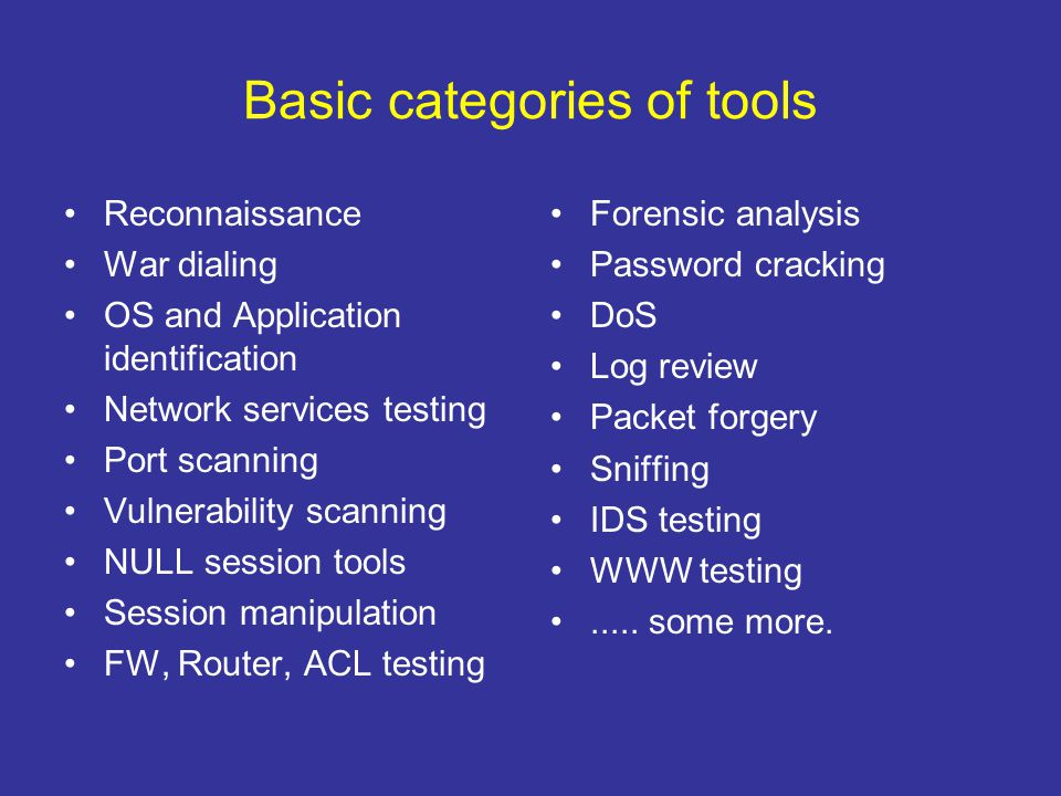 Basic categories of tools Reconnaissance War dialing OS and Application identification Network services testing Port scanning Vulnerability scanning N
