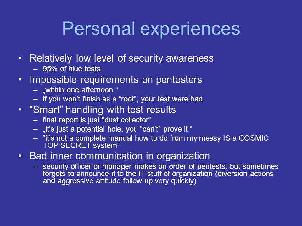 Personal experiences Relatively low level of security awareness –95% of blue tests Impossible requirements on pentesters –within one afternoon –if you wont finish as a root, your test were bad Smart handling with test results –final report is just dust collector –its just a potential hole, you cant prove it –its not a complete manual how to do from my messy IS a COSMIC TOP SECRET system Bad inner communication in organization –security officer or manager makes an order of pentests, but sometimes forgets to announce it to the IT stuff of organization (diversion actions and aggressive attitude follow up very quickly)