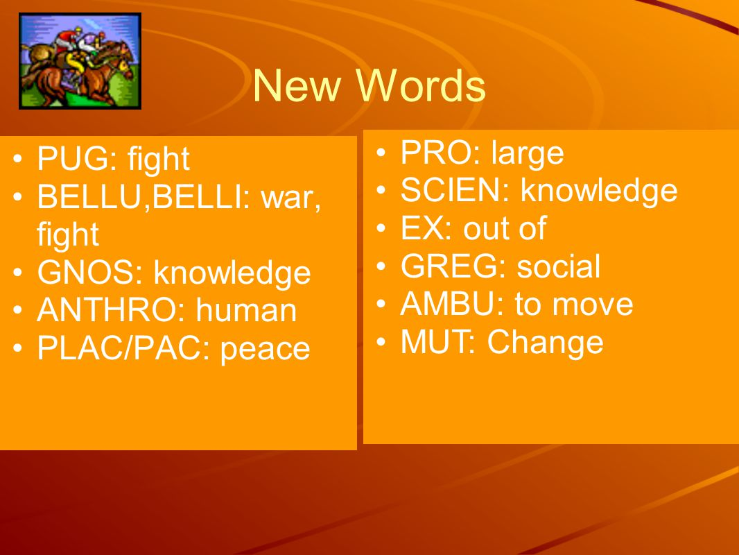 New Words PUG: fight BELLU,BELLI: war, fight GNOS: knowledge ANTHRO: human PLAC/PAC: peace PRO: large SCIEN: knowledge EX: out of GREG: social AMBU: to move MUT: Change