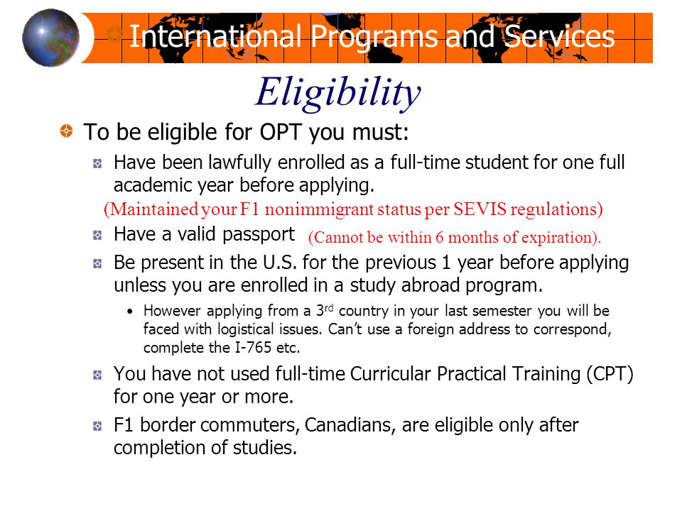 International Programs and Services Eligibility To be eligible for OPT you must: Have been lawfully enrolled as a full-time student for one full acade