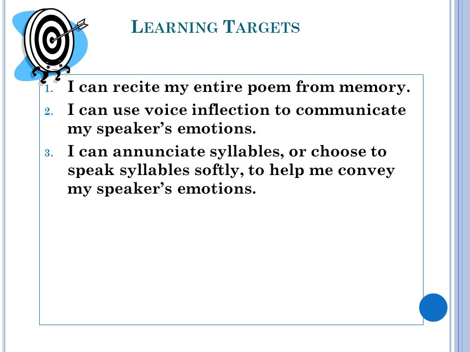 L EARNING T ARGETS 1. I can recite my entire poem from memory. 2. I can use voice inflection to communicate my speakers emotions. 3. I can annunciate