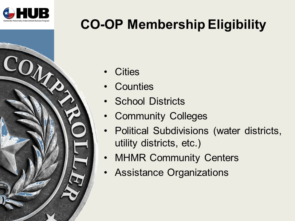 CO-OP Membership Eligibility Cities Counties School Districts Community Colleges Political Subdivisions (water districts, utility districts, etc.) MHMR Community Centers Assistance Organizations