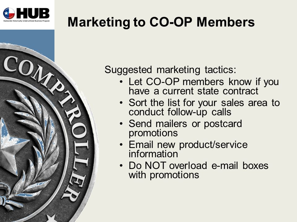 Marketing to CO-OP Members Suggested marketing tactics: Let CO-OP members know if you have a current state contract Sort the list for your sales area to conduct follow-up calls Send mailers or postcard promotions Email new product/service information Do NOT overload e-mail boxes with promotions