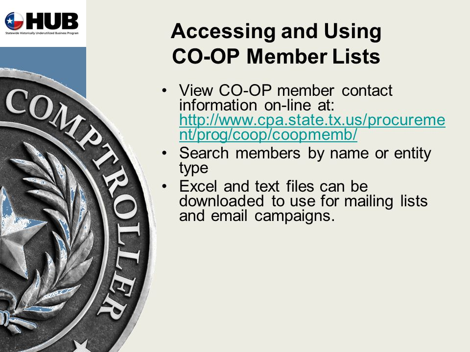 Accessing and Using CO-OP Member Lists View CO-OP member contact information on-line at: http://www.cpa.state.tx.us/procureme nt/prog/coop/coopmemb/ http://www.cpa.state.tx.us/procureme nt/prog/coop/coopmemb/ Search members by name or entity type Excel and text files can be downloaded to use for mailing lists and email campaigns.