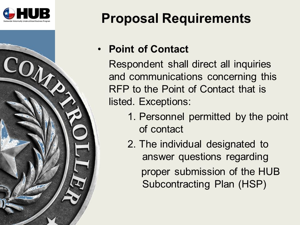 Proposal Requirements Point of Contact Respondent shall direct all inquiries and communications concerning this RFP to the Point of Contact that is listed.