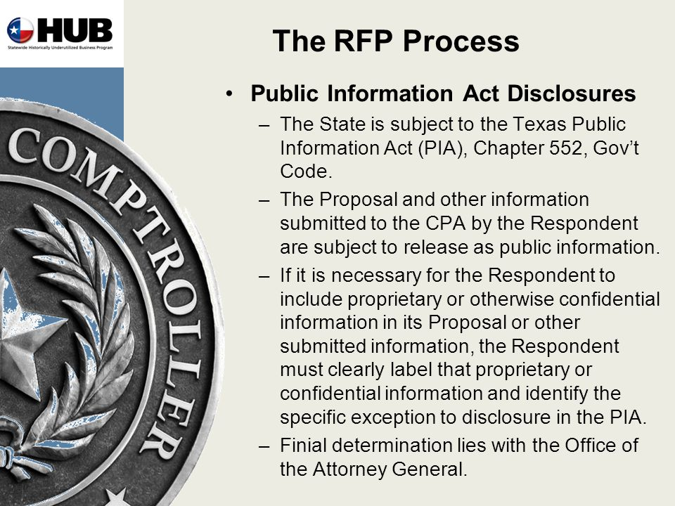 The RFP Process Public Information Act Disclosures –The State is subject to the Texas Public Information Act (PIA), Chapter 552, Govt Code.