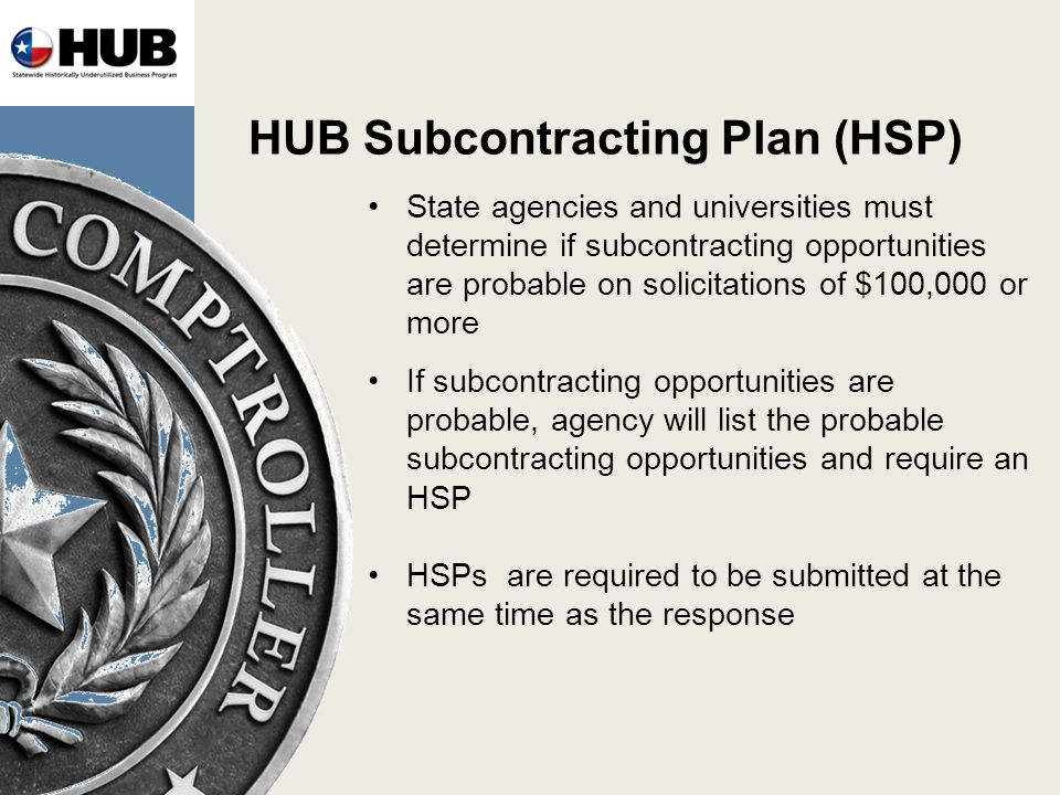 HUB Subcontracting Plan (HSP) State agencies and universities must determine if subcontracting opportunities are probable on solicitations of $100,000 or more If subcontracting opportunities are probable, agency will list the probable subcontracting opportunities and require an HSP HSPs are required to be submitted at the same time as the response