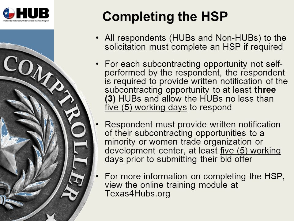 Completing the HSP All respondents (HUBs and Non-HUBs) to the solicitation must complete an HSP if required For each subcontracting opportunity not self- performed by the respondent, the respondent is required to provide written notification of the subcontracting opportunity to at least three (3) HUBs and allow the HUBs no less than five (5) working days to respond Respondent must provide written notification of their subcontracting opportunities to a minority or women trade organization or development center, at least five (5) working days prior to submitting their bid offer For more information on completing the HSP, view the online training module at Texas4Hubs.org