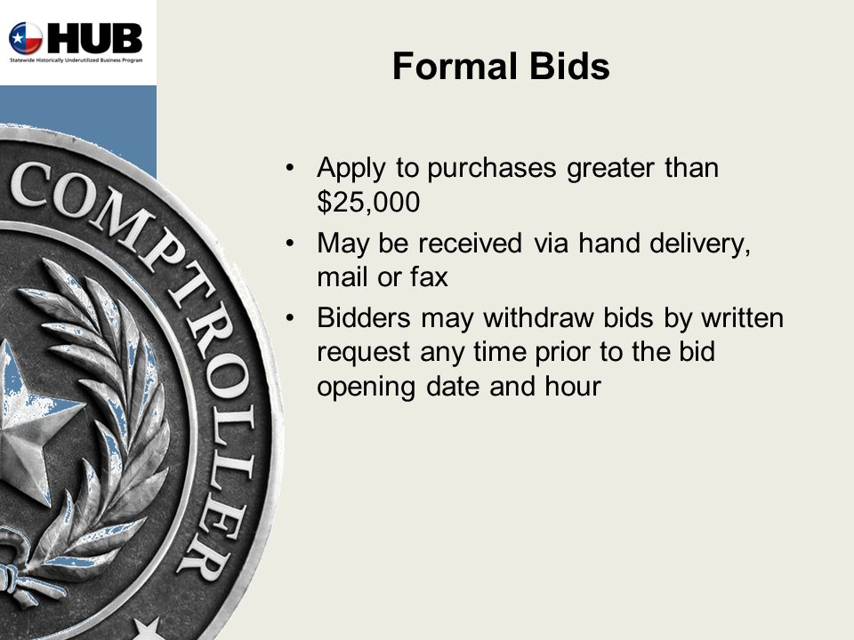 Formal Bids Apply to purchases greater than $25,000 May be received via hand delivery, mail or fax Bidders may withdraw bids by written request any time prior to the bid opening date and hour