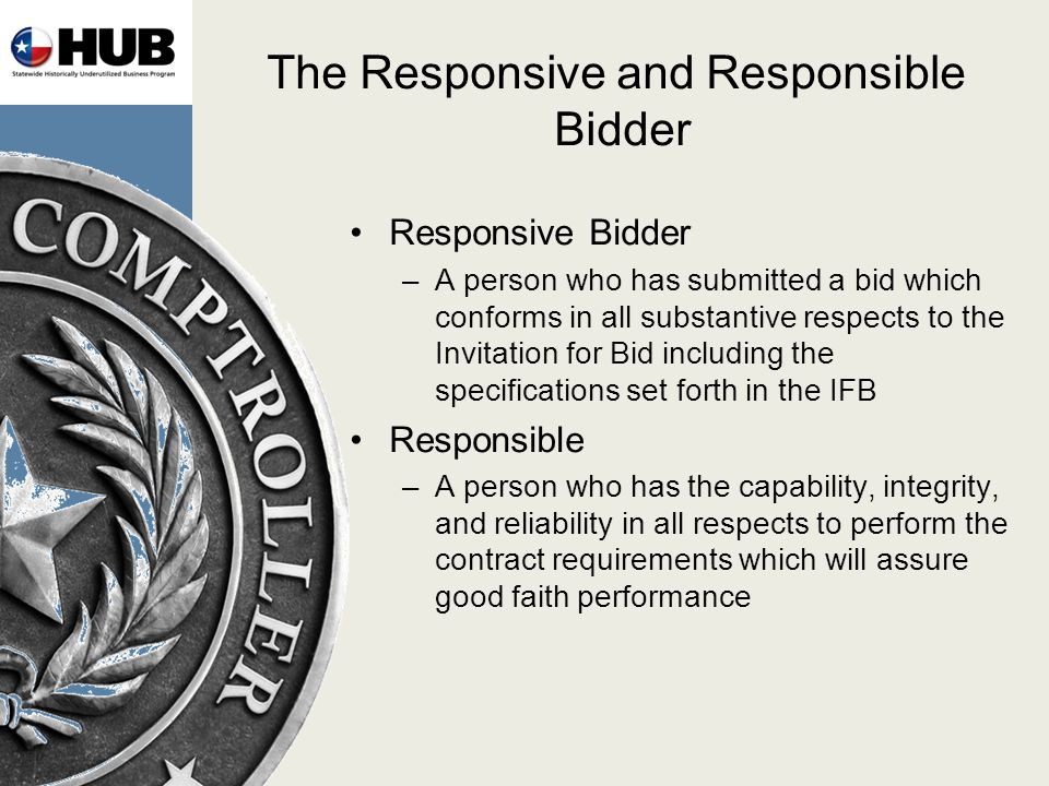 The Responsive and Responsible Bidder Responsive Bidder –A person who has submitted a bid which conforms in all substantive respects to the Invitation for Bid including the specifications set forth in the IFB Responsible –A person who has the capability, integrity, and reliability in all respects to perform the contract requirements which will assure good faith performance