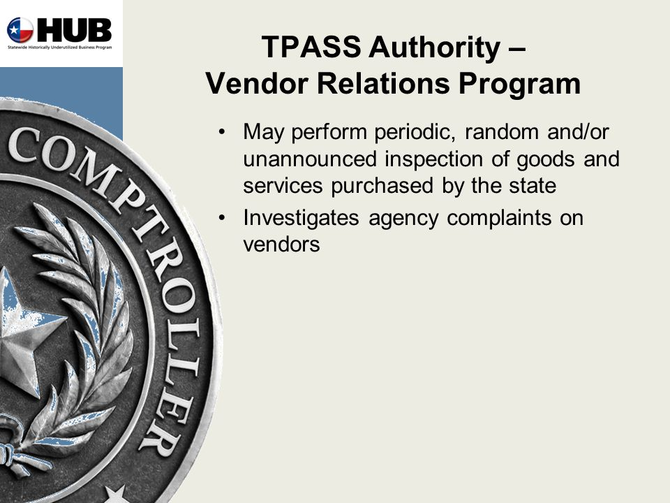 TPASS Authority – Vendor Relations Program May perform periodic, random and/or unannounced inspection of goods and services purchased by the state Investigates agency complaints on vendors
