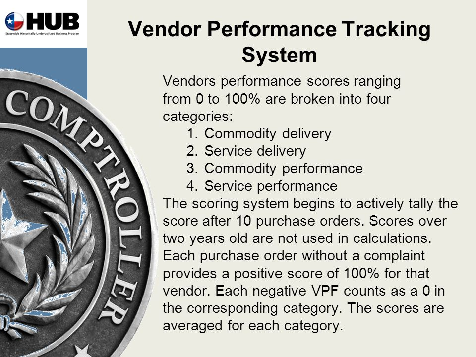 Vendor Performance Tracking System Vendors performance scores ranging from 0 to 100% are broken into four categories: 1.Commodity delivery 2.Service delivery 3.Commodity performance 4.Service performance The scoring system begins to actively tally the score after 10 purchase orders.