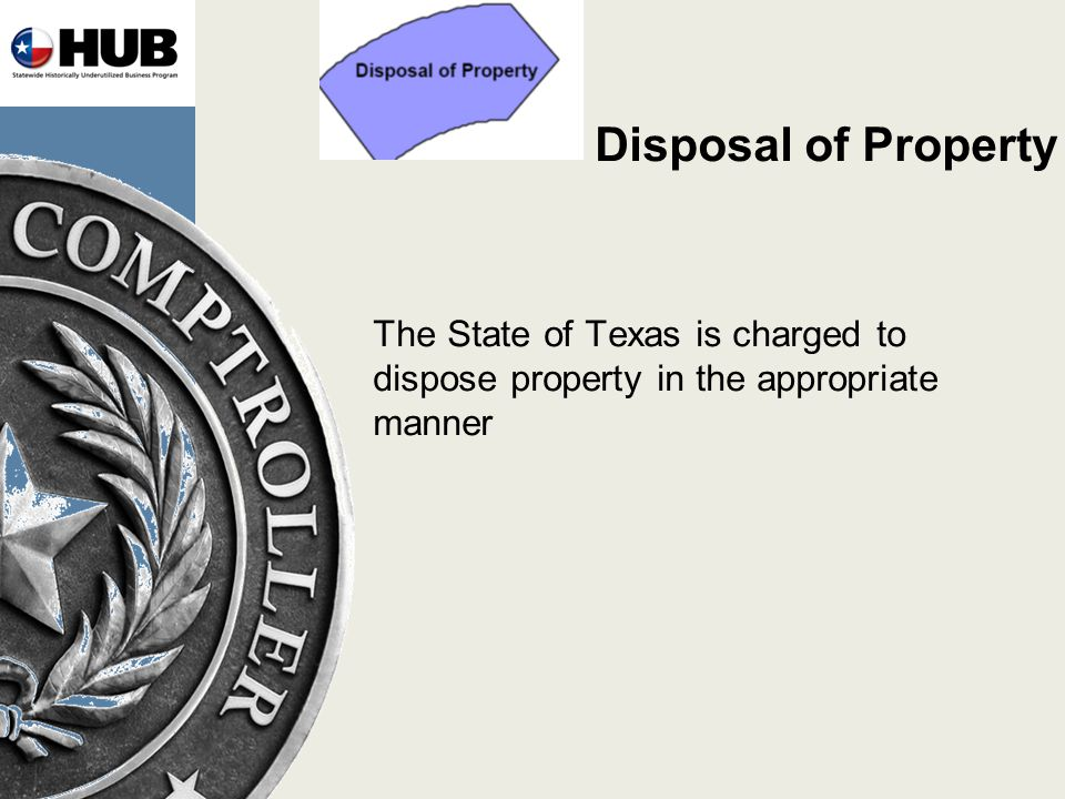 Disposal of Property The State of Texas is charged to dispose property in the appropriate manner