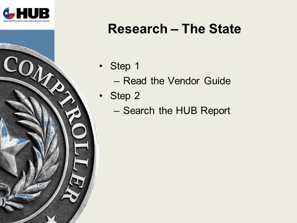 Research – The State Step 1 –Read the Vendor Guide Step 2 –Search the HUB Report