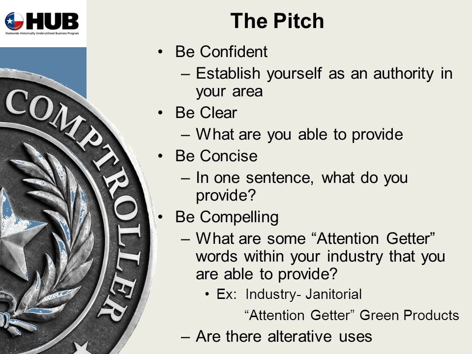 The Pitch Be Confident –Establish yourself as an authority in your area Be Clear –What are you able to provide Be Concise –In one sentence, what do you provide.
