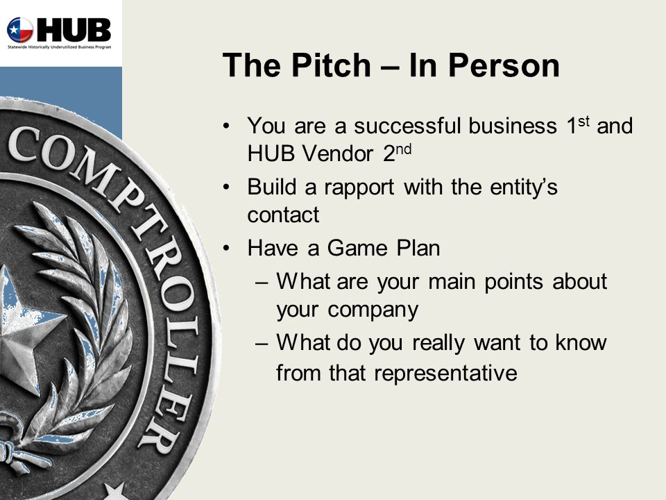 The Pitch – In Person You are a successful business 1 st and HUB Vendor 2 nd Build a rapport with the entitys contact Have a Game Plan –What are your main points about your company –What do you really want to know from that representative
