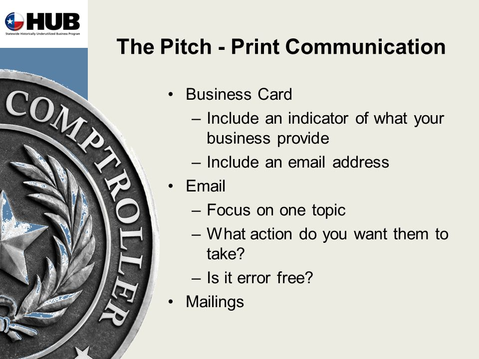 The Pitch - Print Communication Business Card –Include an indicator of what your business provide –Include an email address Email –Focus on one topic –What action do you want them to take.