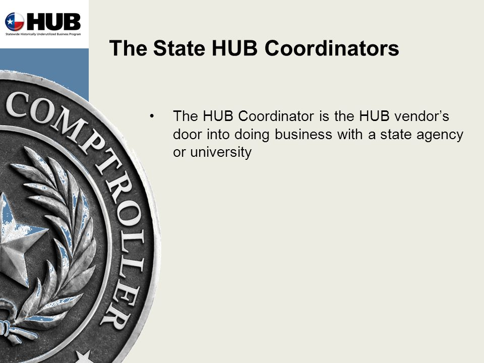 The State HUB Coordinators The HUB Coordinator is the HUB vendors door into doing business with a state agency or university