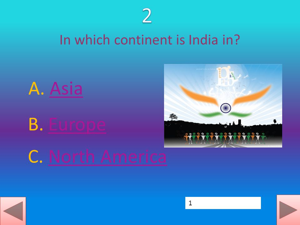 In which continent is India in? A. AsiaAsia B. EuropeEurope C. North AmericaNorth America 1