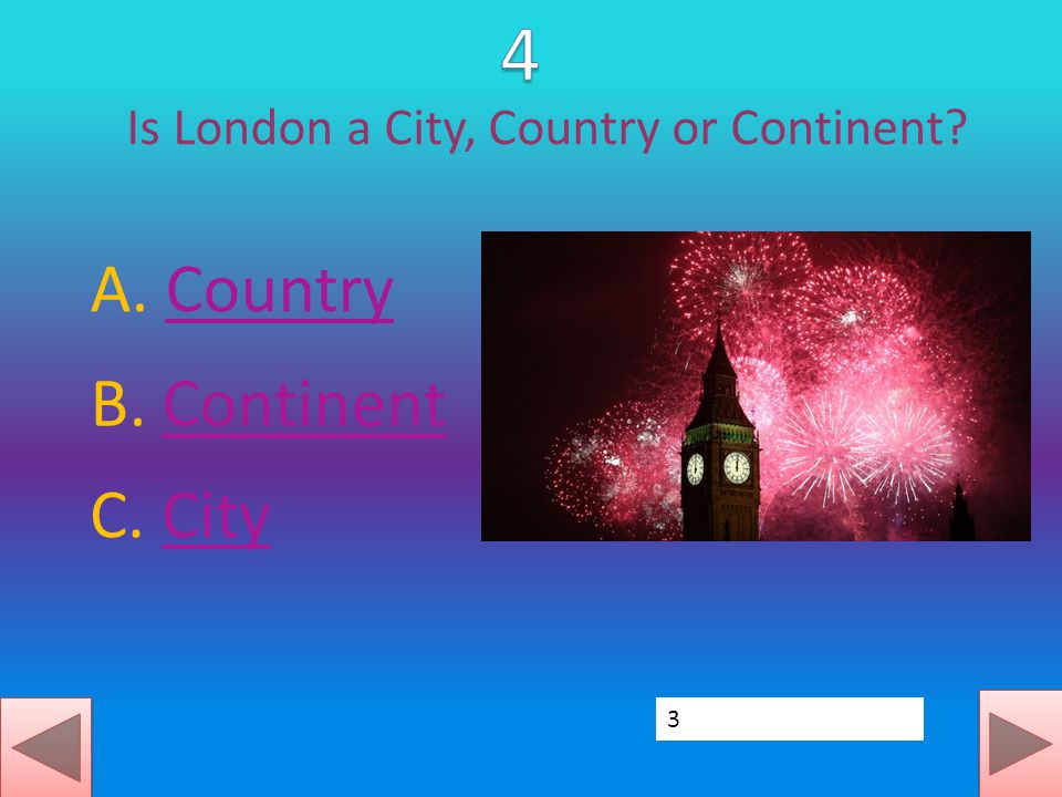Is London a City, Country or Continent? A. CountryCountry C. CityCity B. ContinentContinent 3