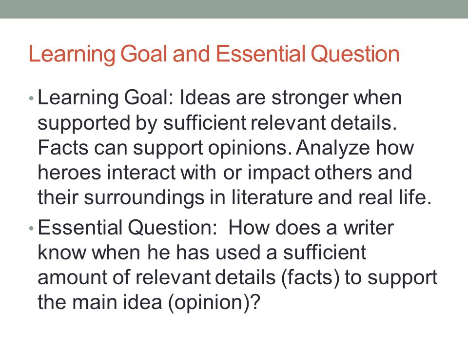 Learning Goal and Essential Question Learning Goal: Ideas are stronger when supported by sufficient relevant details. Facts can support opinions. Anal