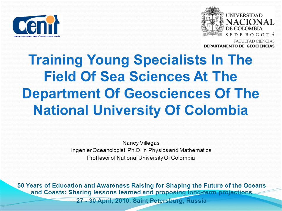 GRUPO DE INVESTIGACIÓN EN OCEANOLOGÍA Training Young Specialists In The Field Of Sea Sciences At The Department Of Geosciences Of The National University Of Colombia 50 Years of Education and Awareness Raising for Shaping the Future of the Oceans and Coasts: Sharing lessons learned and proposing long-term projections April, 2010.