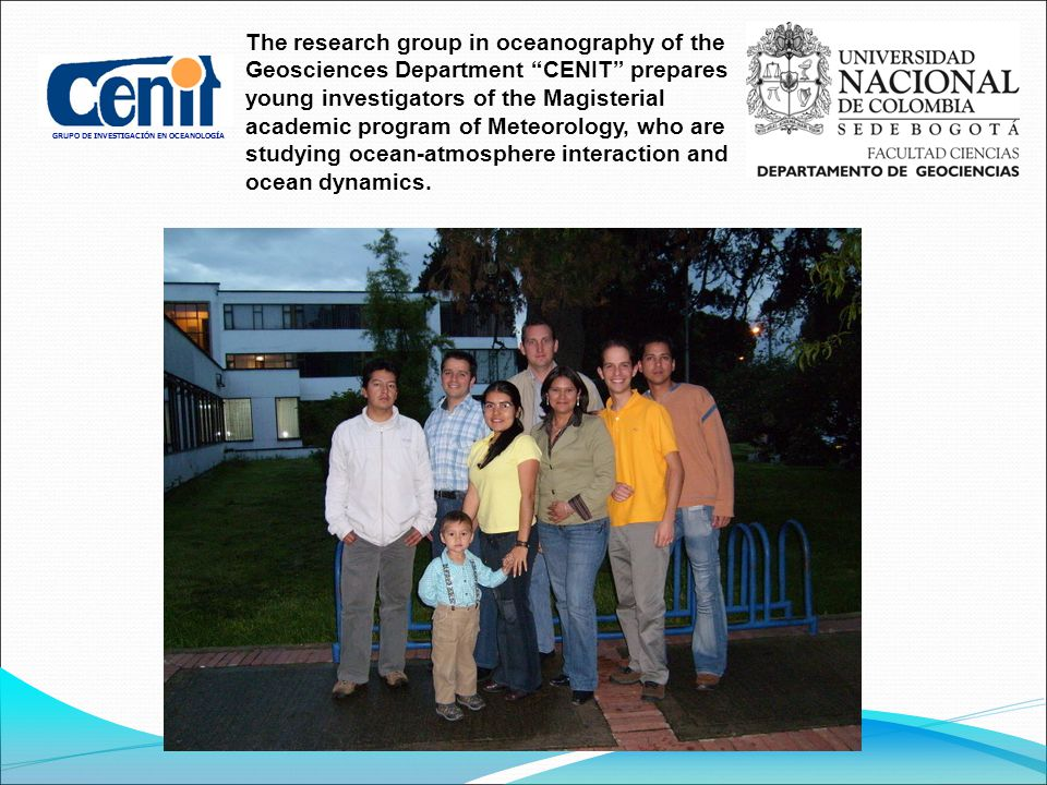 GRUPO DE INVESTIGACIÓN EN OCEANOLOGÍA The research group in oceanography of the Geosciences Department CENIT prepares young investigators of the Magisterial academic program of Meteorology, who are studying ocean-atmosphere interaction and ocean dynamics.