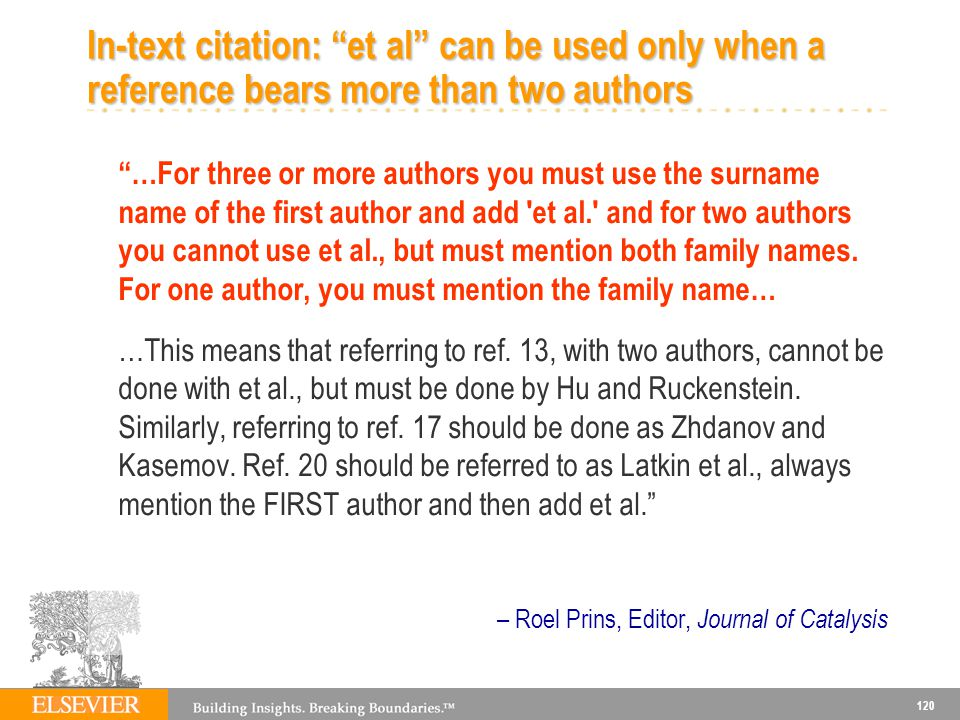 120 In-text citation: et al can be used only when a reference bears more than two authors …For three or more authors you must use the surname name of the first author and add et al. and for two authors you cannot use et al., but must mention both family names.