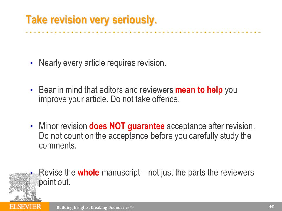143 Take revision very seriously. Nearly every article requires revision. Bear in mind that editors and reviewers mean to help you improve your articl