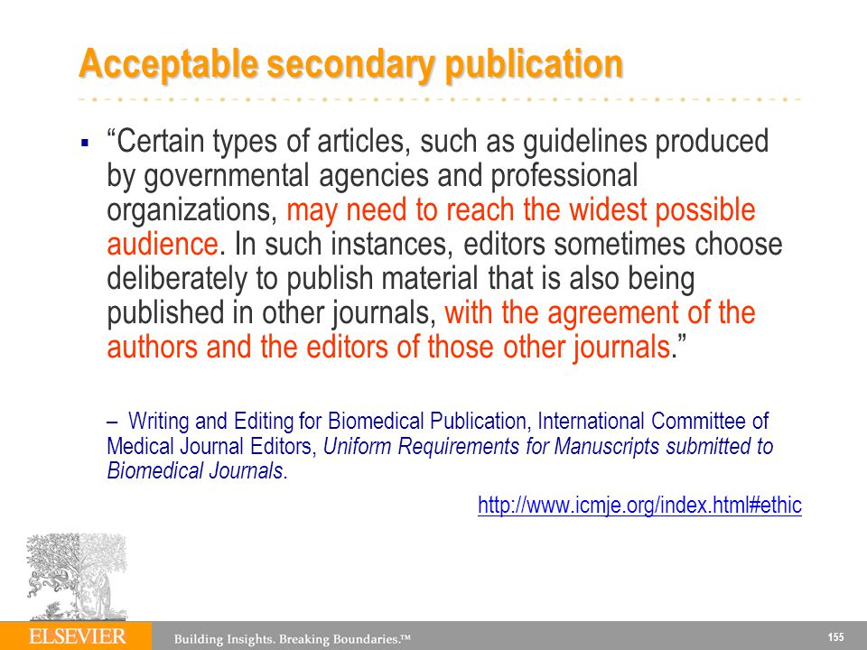 155 Acceptable secondary publication Certain types of articles, such as guidelines produced by governmental agencies and professional organizations, may need to reach the widest possible audience.