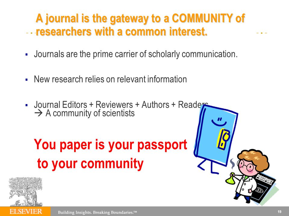 19 A journal is the gateway to a COMMUNITY of researchers with a common interest. Journals are the prime carrier of scholarly communication. New resea