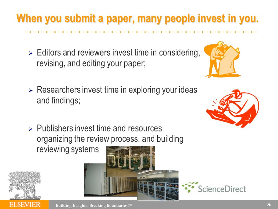 20 Editors and reviewers invest time in considering, revising, and editing your paper; Researchers invest time in exploring your ideas and findings; Publishers invest time and resources organizing the review process, and building reviewing systems When you submit a paper, many people invest in you.