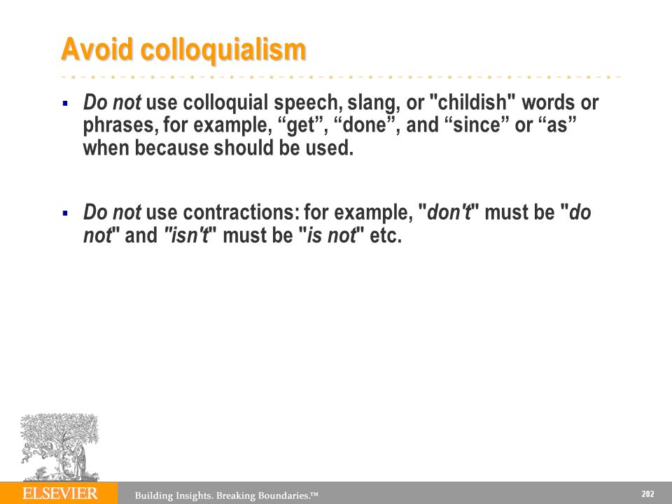 202 Avoid colloquialism Do not use colloquial speech, slang, or childish words or phrases, for example, get, done, and since or as when because should be used.